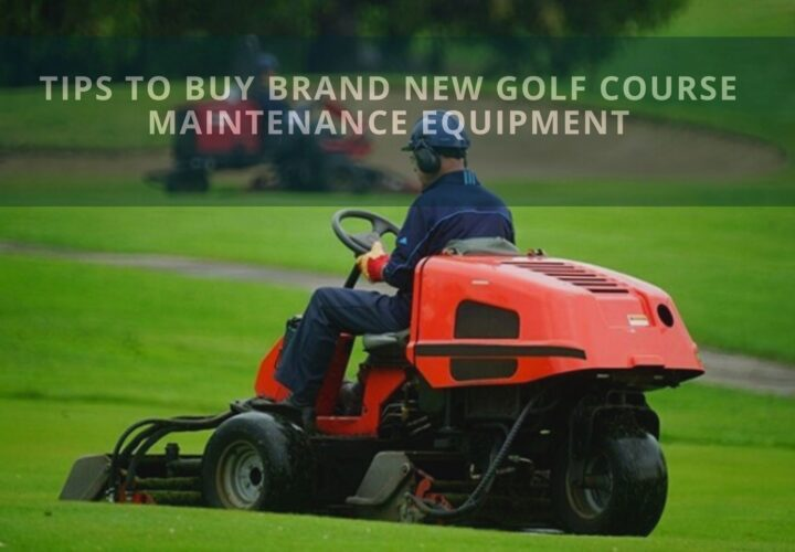 Tips to Buy Brand New Golf Course Maintenance Equipment