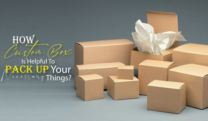 How custom box is helpful to pack up your necessary things?