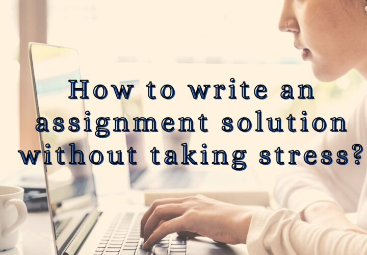 How to write an assignment solution without taking stress?