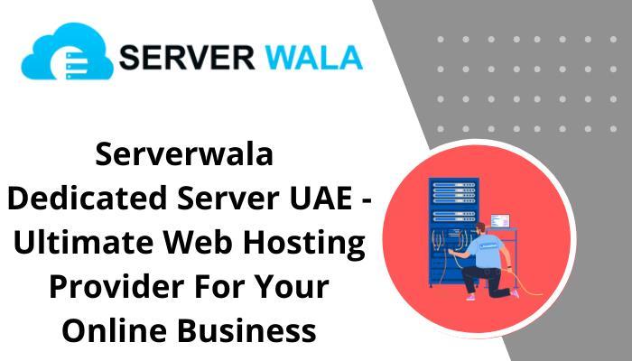 Serverwala Dedicated Server UAE – Ultimate Web Hosting Provider For Your Online Business