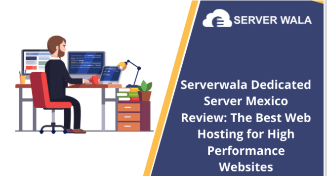 Serverwala Dedicated Server Mexico Review: The Best Web Hosting for High Performance Websites
