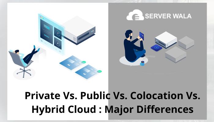 Private vs. Public vs. Colocation vs. Hybrid Cloud: Major Differences
