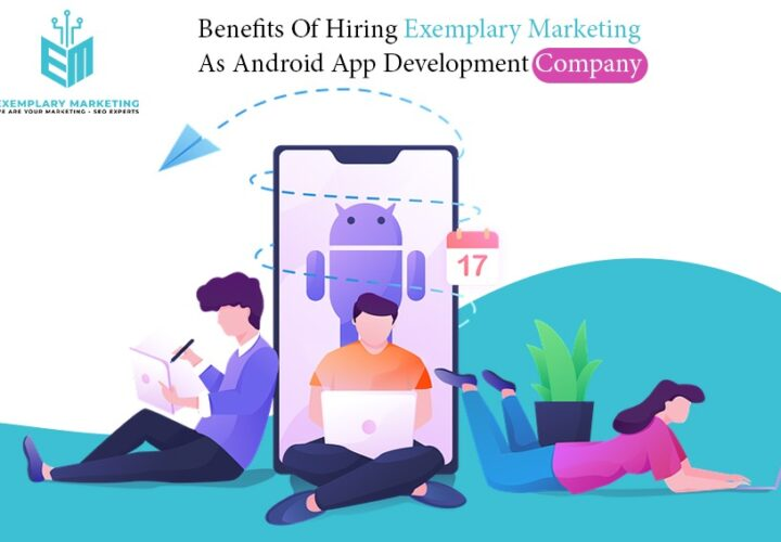 Benefits Of Hiring Exemplary Marketing As Android App Development Company